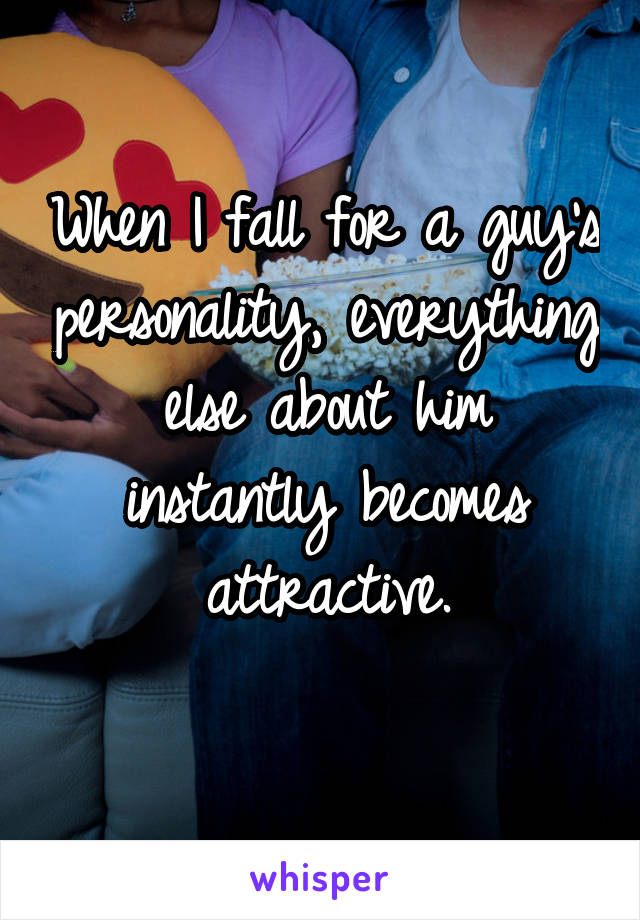 When I fall for a guy's personality, everything else about him instantly becomes attractive.
