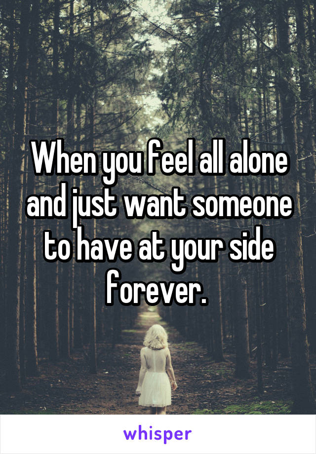 When you feel all alone and just want someone to have at your side forever.