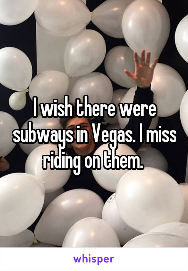 I wish there were subways in Vegas. I miss riding on them.
