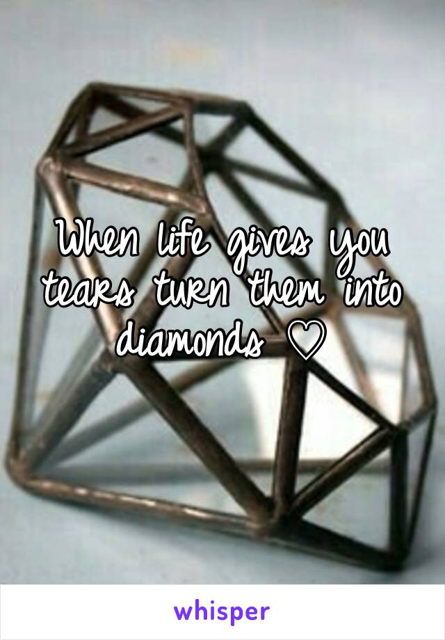 When life gives you tears turn them into diamonds ♡