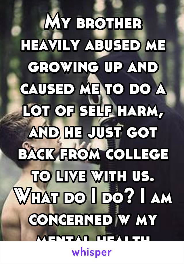 My brother heavily abused me growing up and caused me to do a lot of self harm, and he just got back from college to live with us. What do I do? I am concerned w my mental health