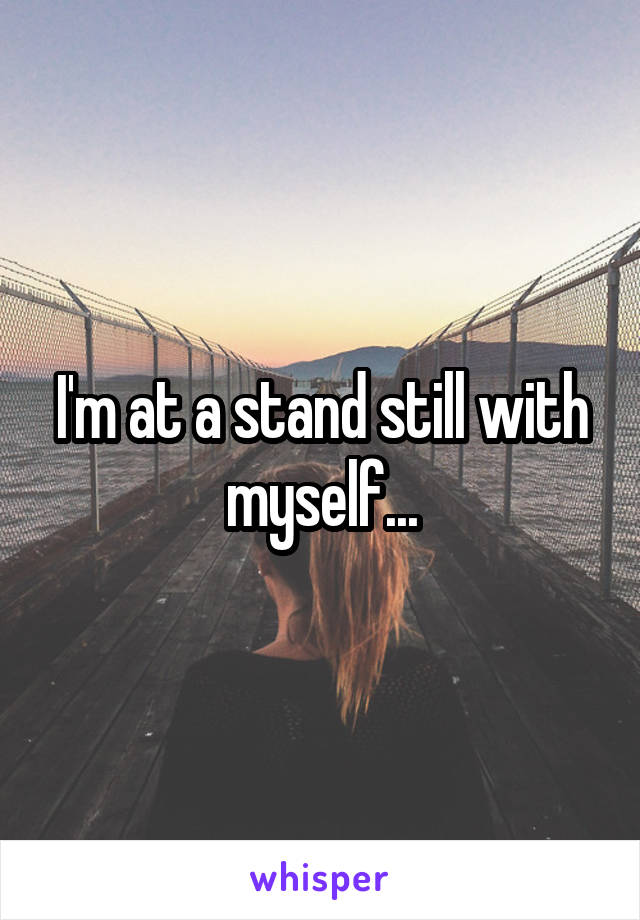 I'm at a stand still with myself...