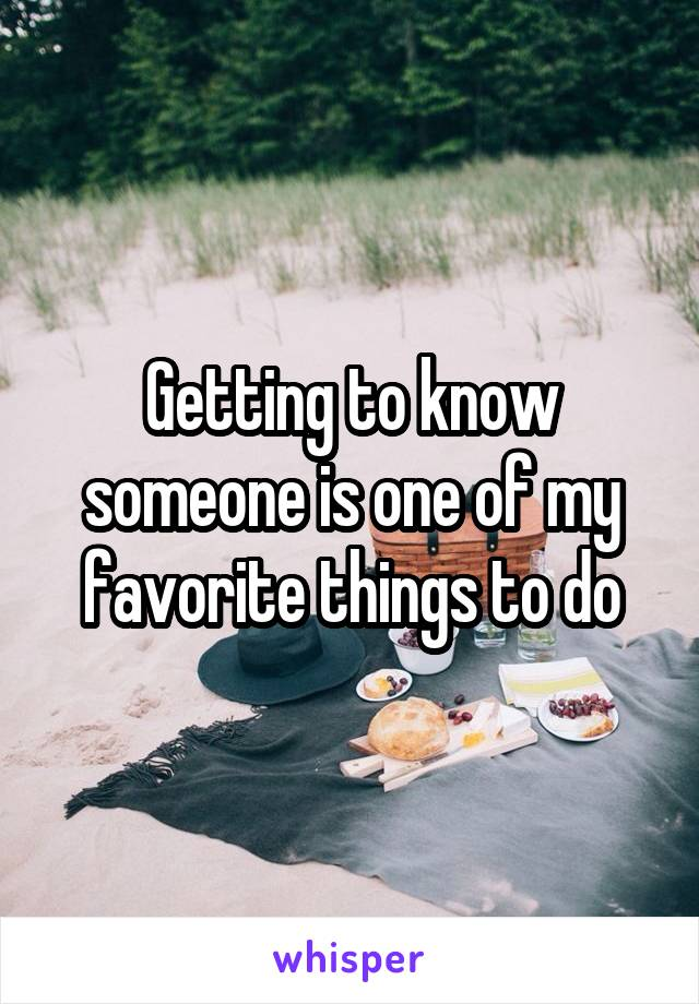 Getting to know someone is one of my favorite things to do