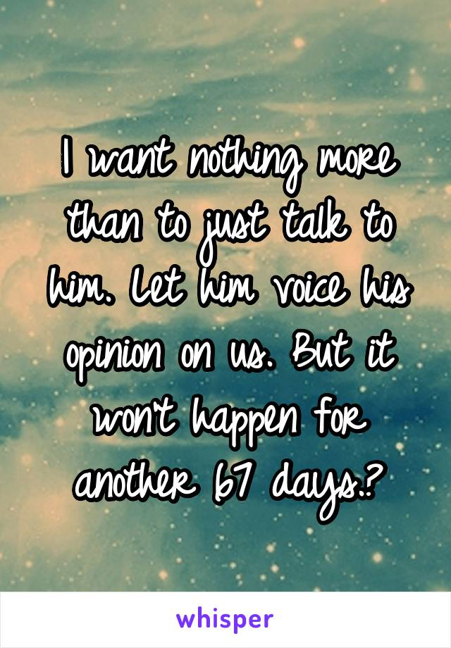 I want nothing more than to just talk to him. Let him voice his opinion on us. But it won't happen for another 67 days.😞