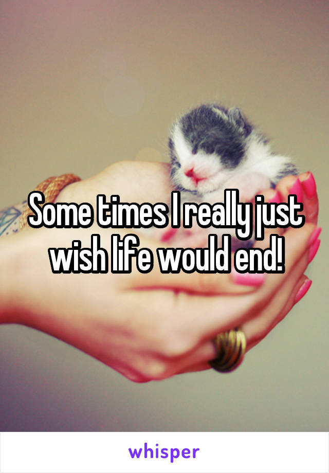 Some times I really just wish life would end!
