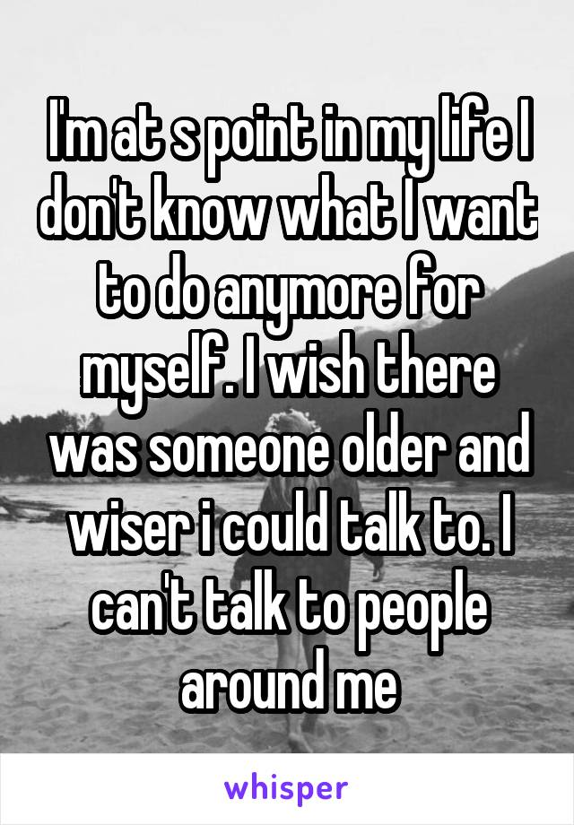 I'm at s point in my life I don't know what I want to do anymore for myself. I wish there was someone older and wiser i could talk to. I can't talk to people around me