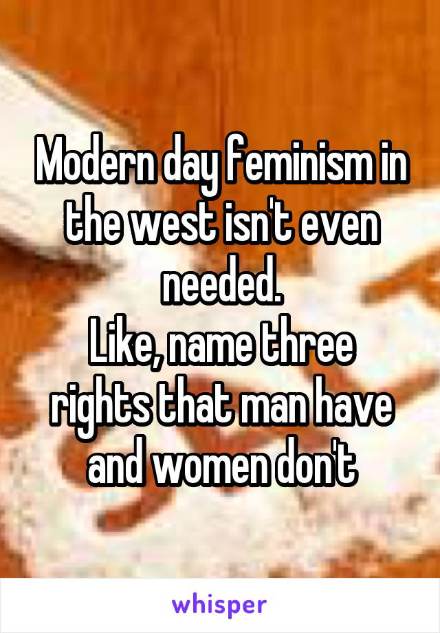 Modern day feminism in the west isn't even needed. Like, name three rights that man have and women don't
