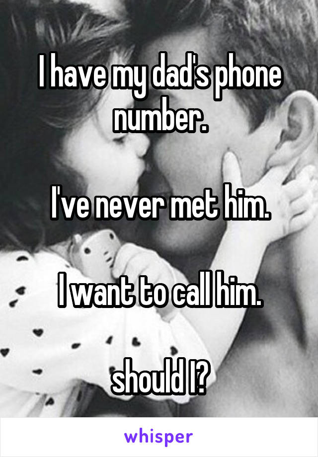 I have my dad's phone number.  I've never met him.  I want to call him.  should I?