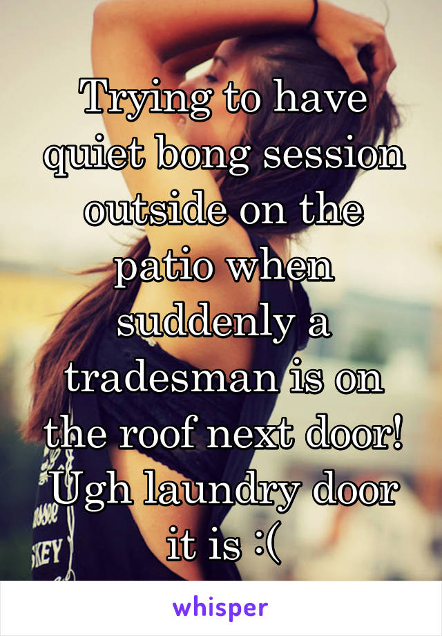 Trying to have quiet bong session outside on the patio when suddenly a tradesman is on the roof next door! Ugh laundry door it is :(