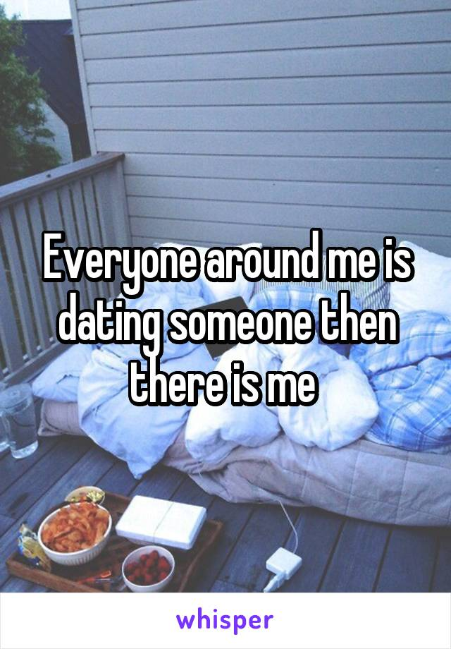 Everyone around me is dating someone then there is me
