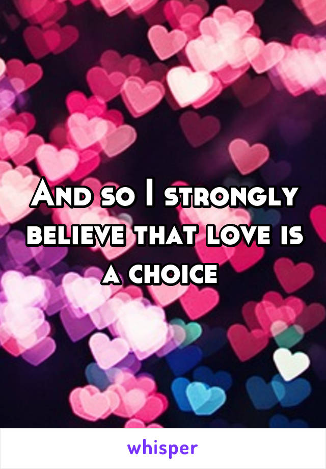 And so I strongly believe that love is a choice