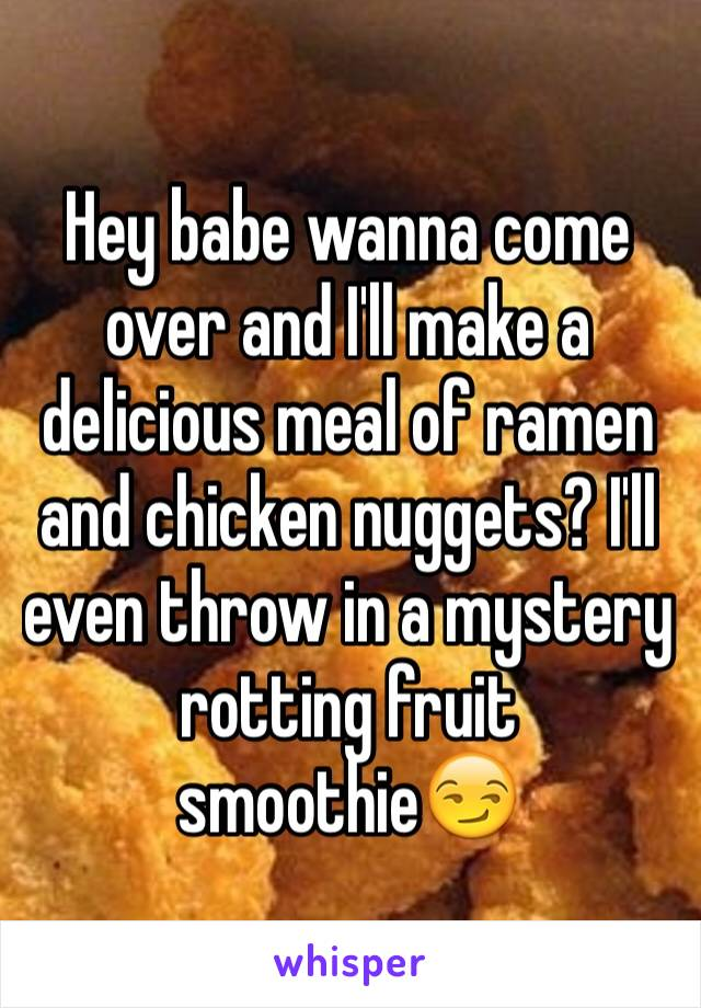 Hey babe wanna come over and I'll make a delicious meal of ramen and chicken nuggets? I'll even throw in a mystery rotting fruit smoothie😏