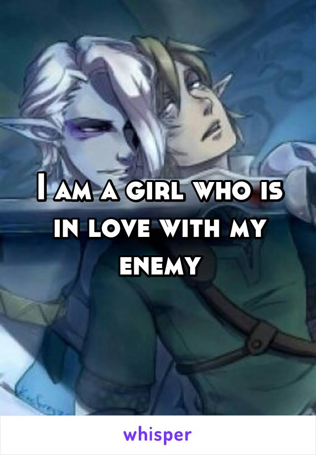 I am a girl who is in love with my enemy