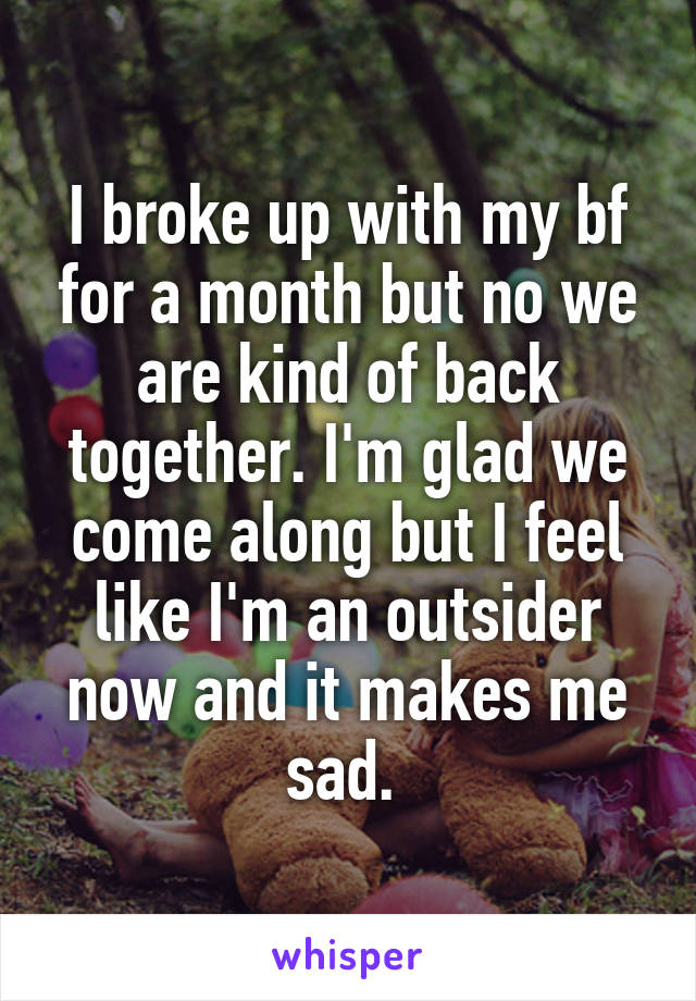 I broke up with my bf for a month but no we are kind of back together. I'm glad we come along but I feel like I'm an outsider now and it makes me sad.