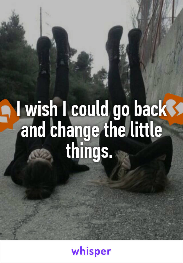 I wish I could go back and change the little things.