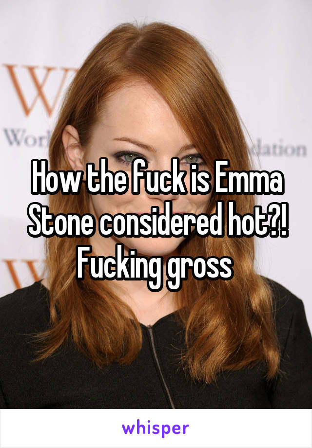 How the fuck is Emma Stone considered hot?! Fucking gross