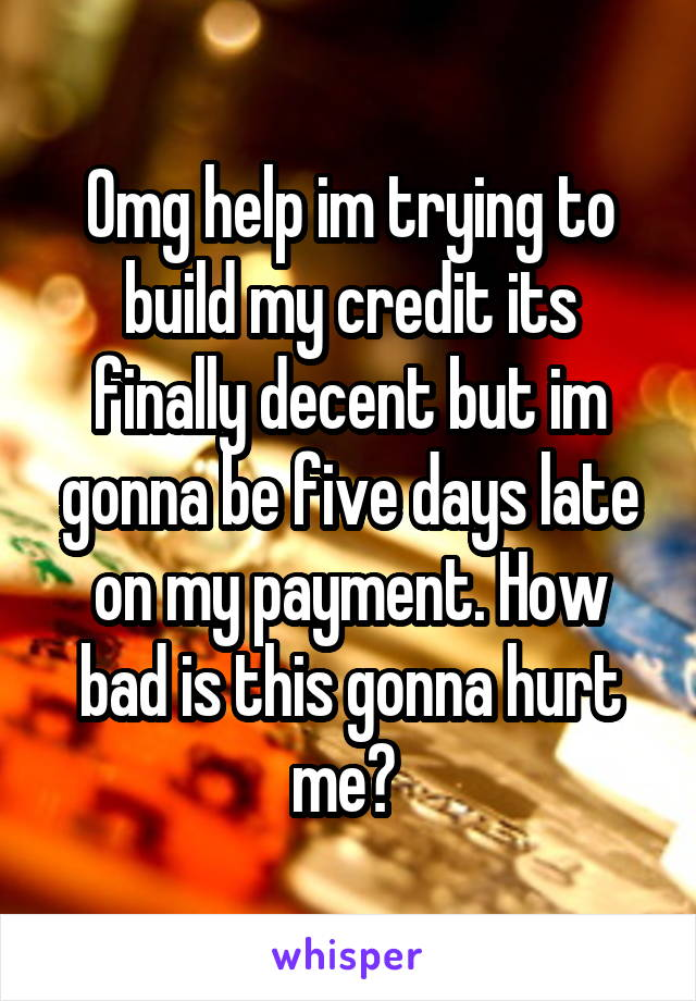 Omg help im trying to build my credit its finally decent but im gonna be five days late on my payment. How bad is this gonna hurt me?