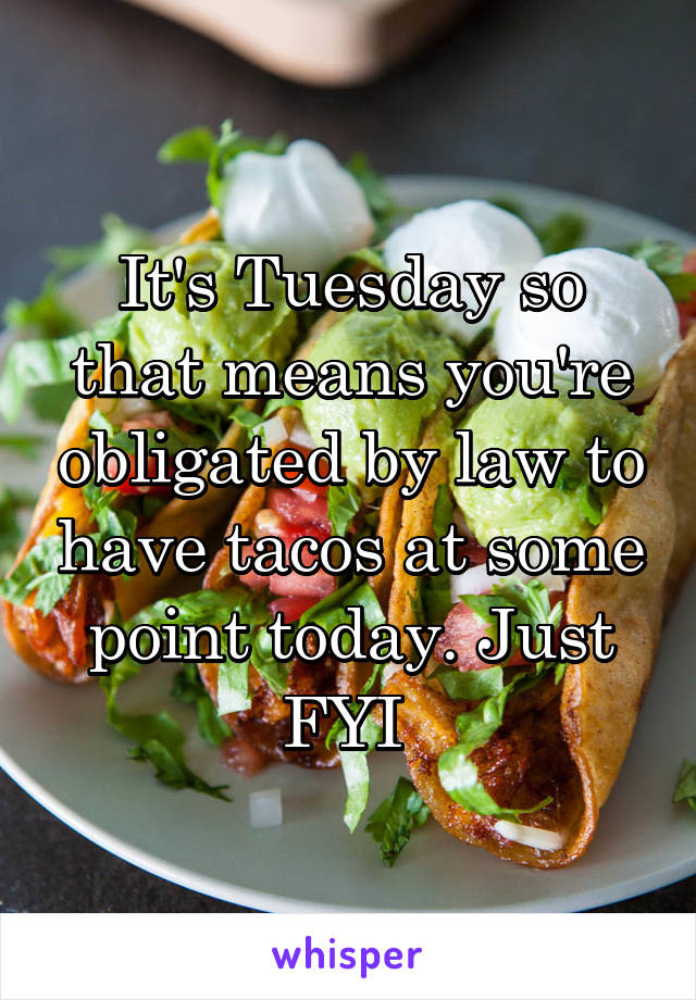 It's Tuesday so that means you're obligated by law to have tacos at some point today. Just FYI
