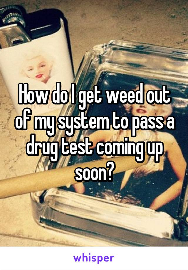 How do I get weed out of my system to pass a drug test coming up soon?