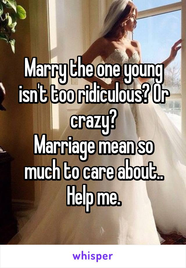 Marry the one young isn't too ridiculous? Or crazy? Marriage mean so much to care about.. Help me.
