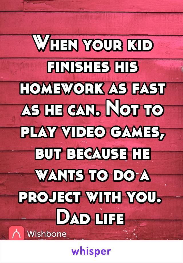 When your kid finishes his homework as fast as he can. Not to play video games, but because he wants to do a project with you.  Dad life