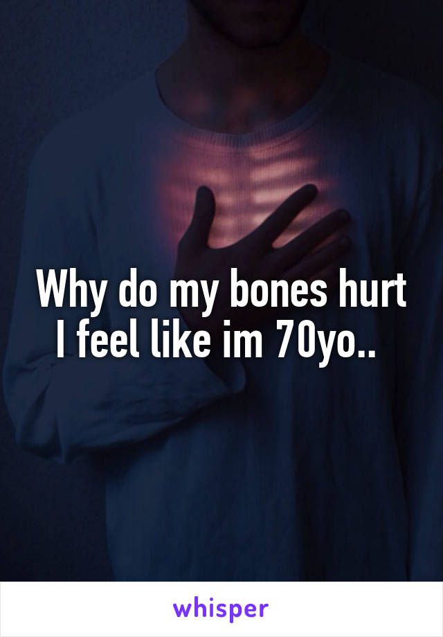 Why do my bones hurt I feel like im 70yo..
