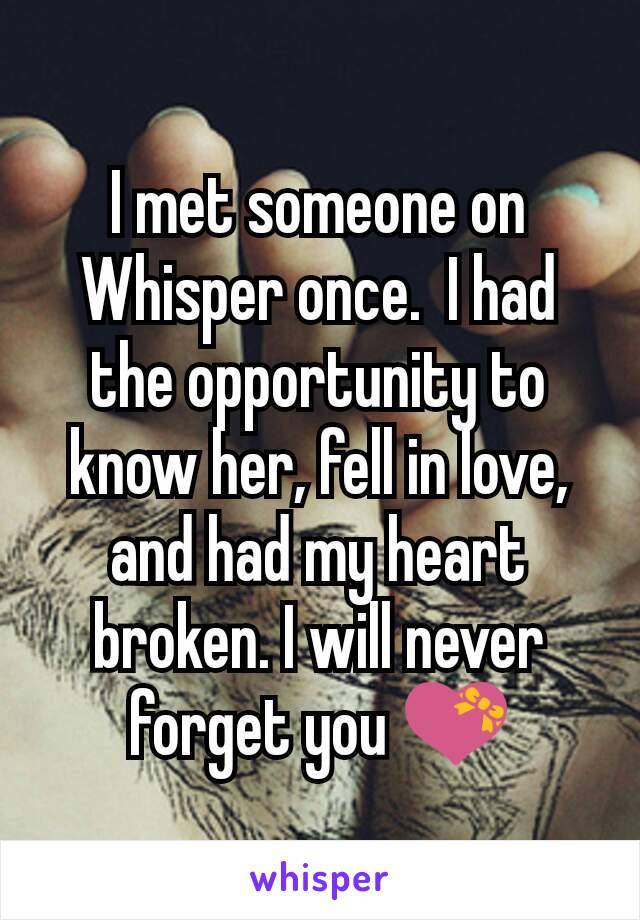 I met someone on Whisper once.  I had the opportunity to know her, fell in love, and had my heart broken. I will never forget you 💝