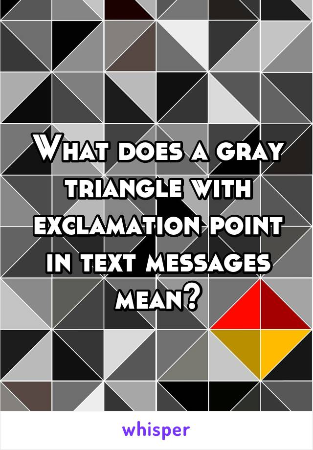 What does a gray triangle with exclamation point in text messages mean?
