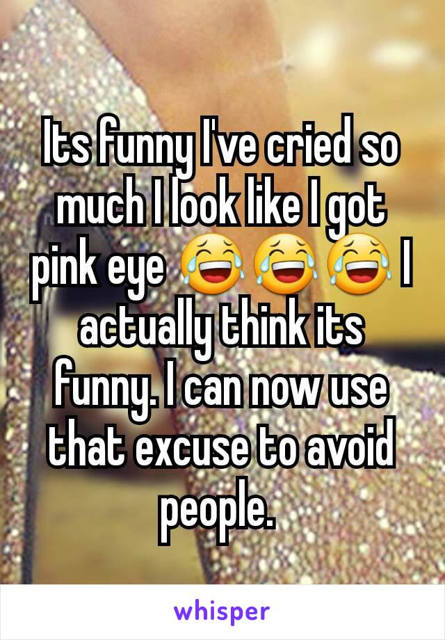 Its funny I've cried so much I look like I got pink eye 😂😂😂 I actually think its funny. I can now use that excuse to avoid people.