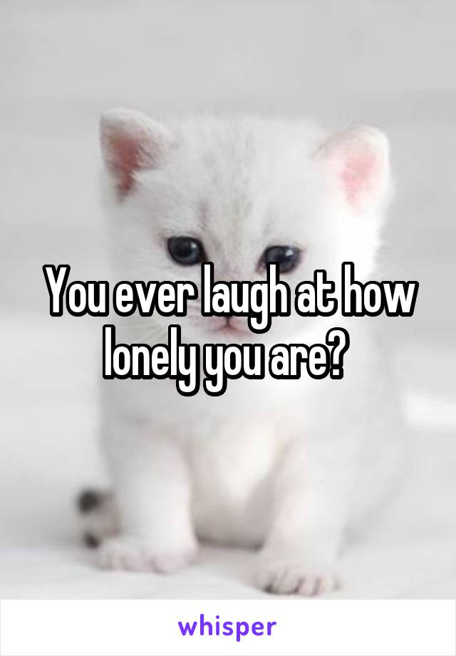 You ever laugh at how lonely you are?