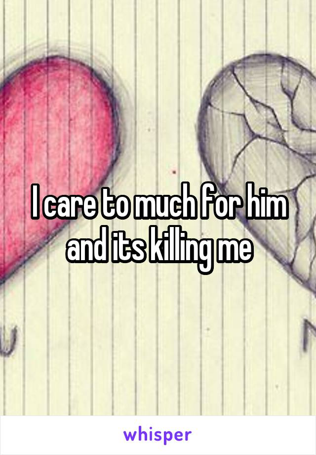 I care to much for him and its killing me