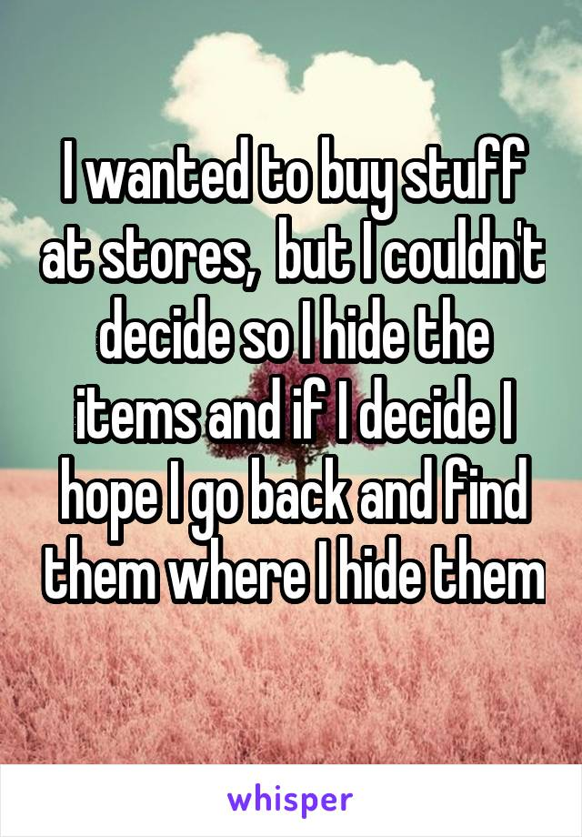 I wanted to buy stuff at stores,  but I couldn't decide so I hide the items and if I decide I hope I go back and find them where I hide them