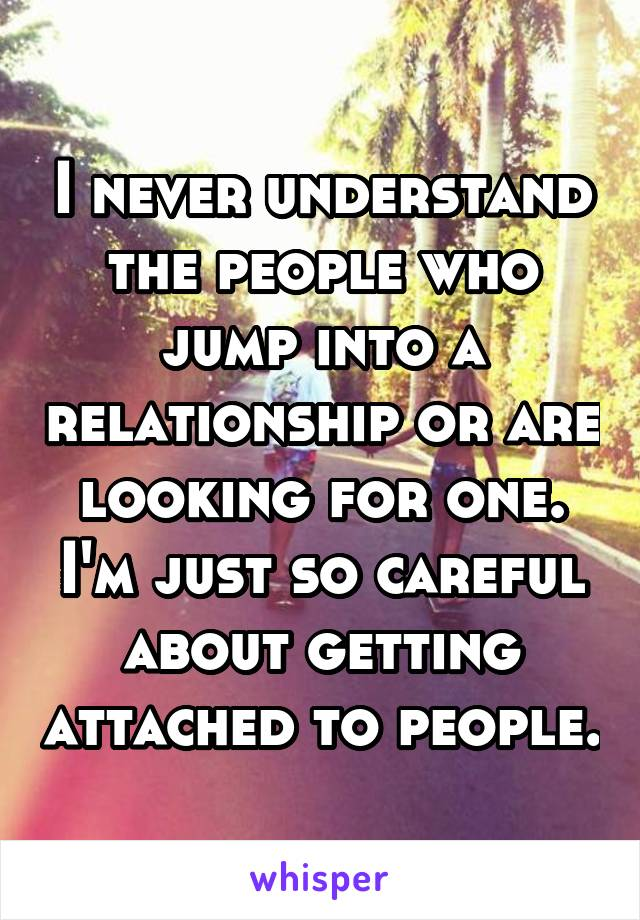 I never understand the people who jump into a relationship or are looking for one. I'm just so careful about getting attached to people.