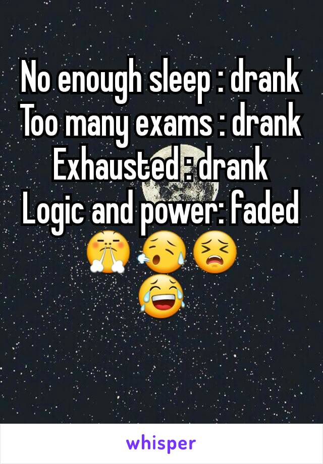 No enough sleep : drank Too many exams : drank Exhausted : drank Logic and power: faded 😤😥😣 😂