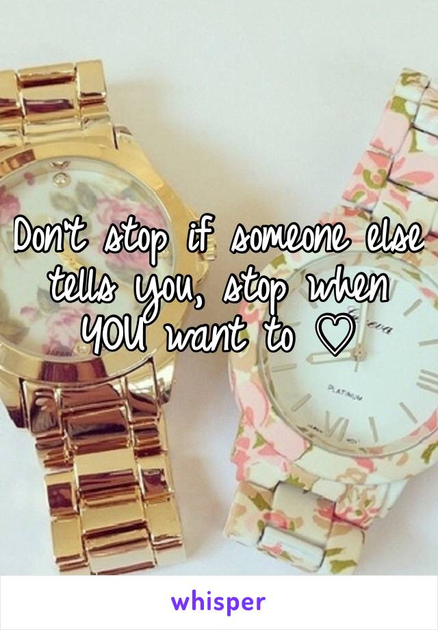 Don't stop if someone else tells you, stop when YOU want to ♡