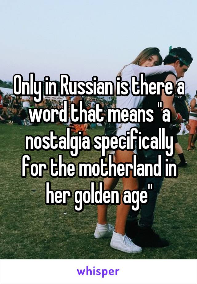 "Only in Russian is there a word that means ""a nostalgia specifically for the motherland in her golden age"""
