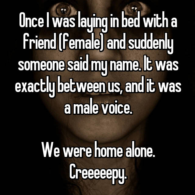 Once I was laying in bed with a friend (female) and suddenly someone said my name. It was exactly between us, and it was a male voice.  We were home alone. Creeeeepy.