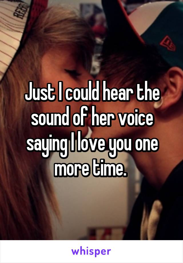 Just I could hear the sound of her voice saying I love you one more time.