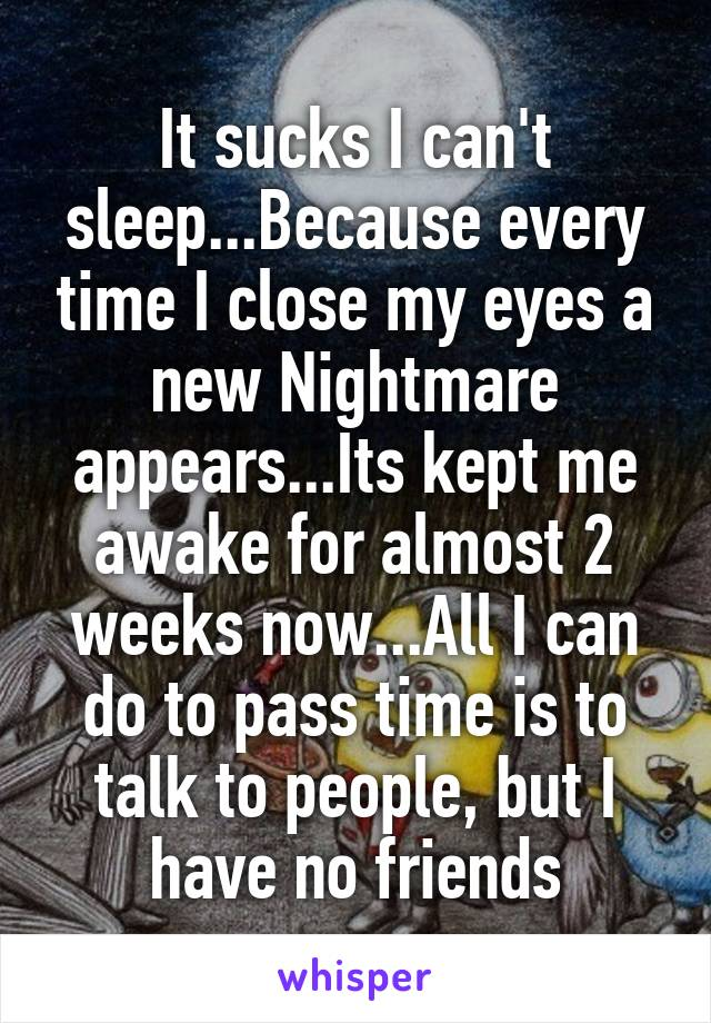 It sucks I can't sleep...Because every time I close my eyes a new Nightmare appears...Its kept me awake for almost 2 weeks now...All I can do to pass time is to talk to people, but I have no friends