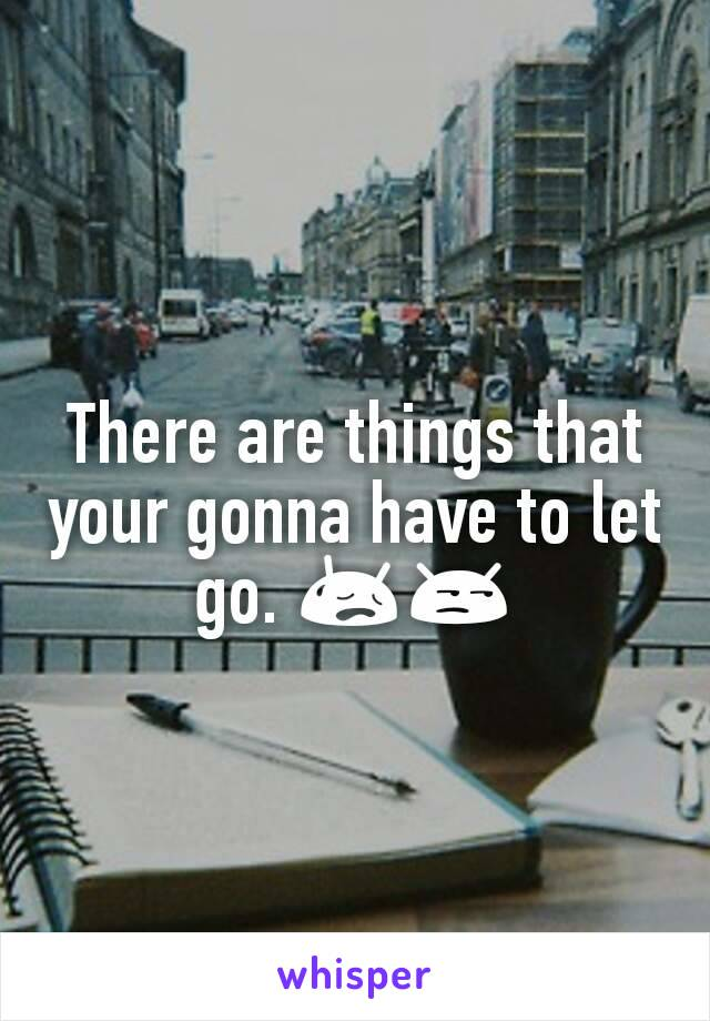 There are things that your gonna have to let go. 😥😒