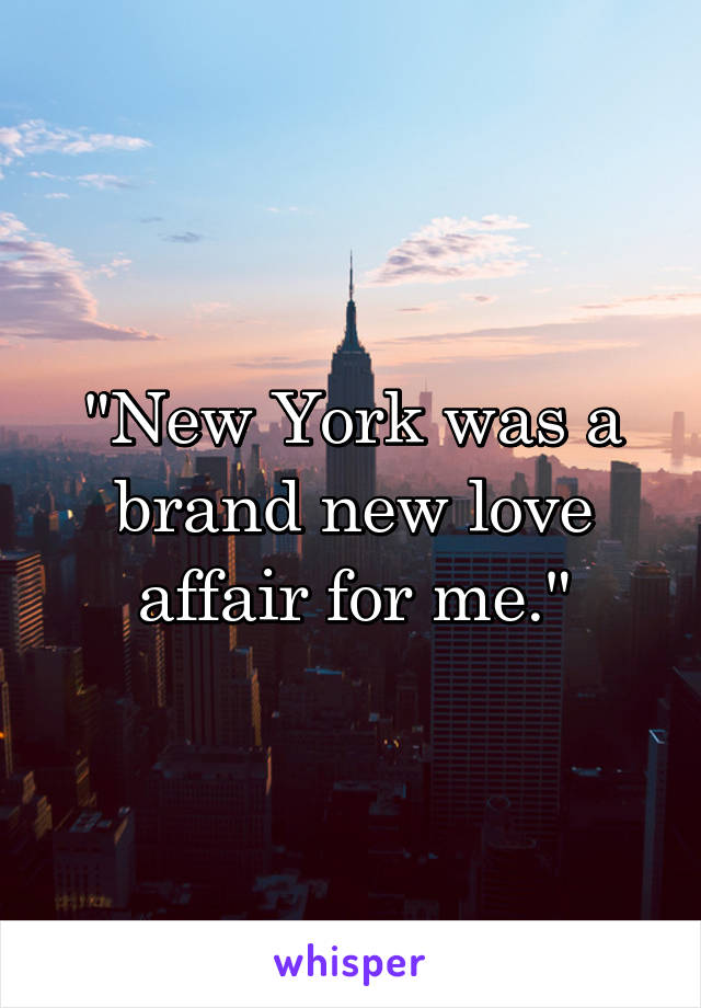 """""""New York was a brand new love affair for me."""""""