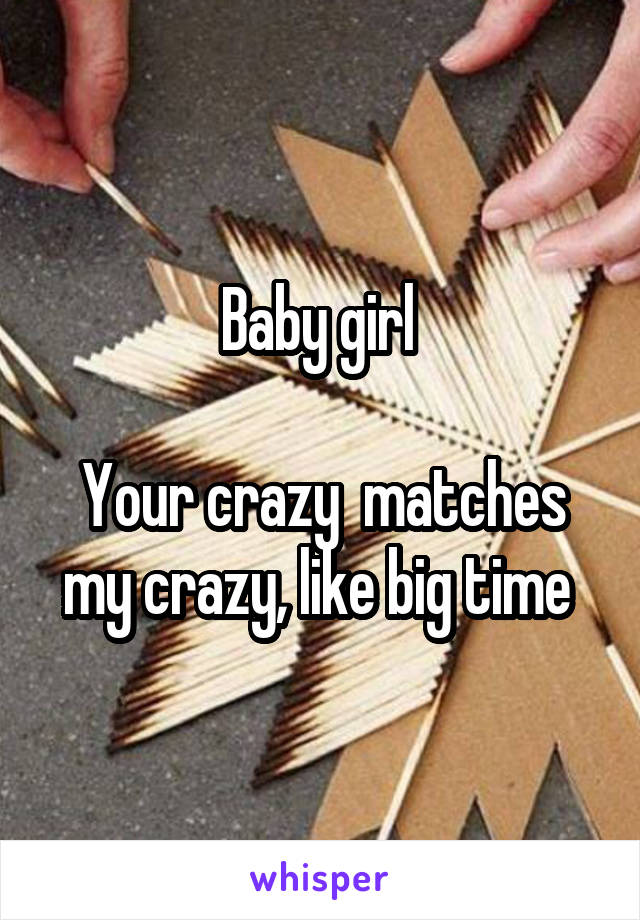 Baby girl   Your crazy  matches my crazy, like big time