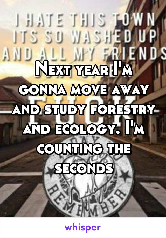 Next year I'm gonna move away and study forestry and ecology. I'm counting the seconds