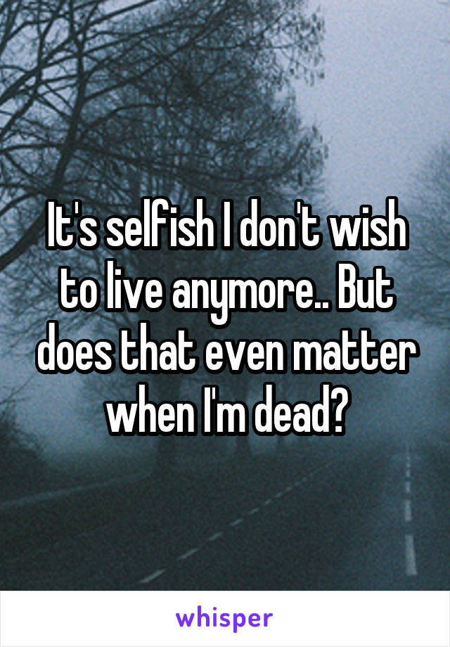 It's selfish I don't wish to live anymore.. But does that even matter when I'm dead?