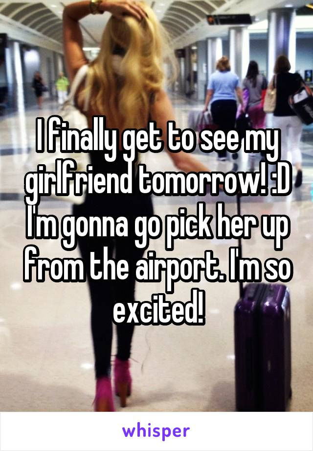 I finally get to see my girlfriend tomorrow! :D I'm gonna go pick her up from the airport. I'm so excited!