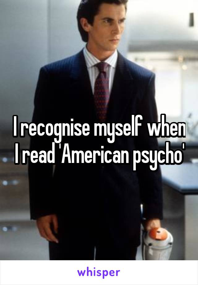 I recognise myself when I read 'American psycho'