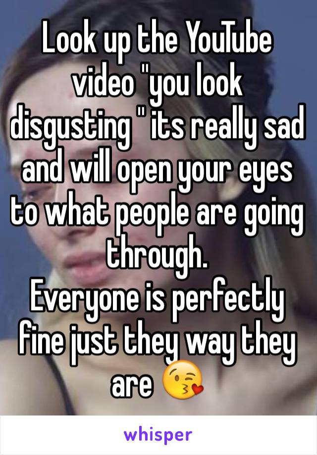 """Look up the YouTube video """"you look disgusting """" its really sad and will open your eyes to what people are going through.  Everyone is perfectly fine just they way they are 😘"""