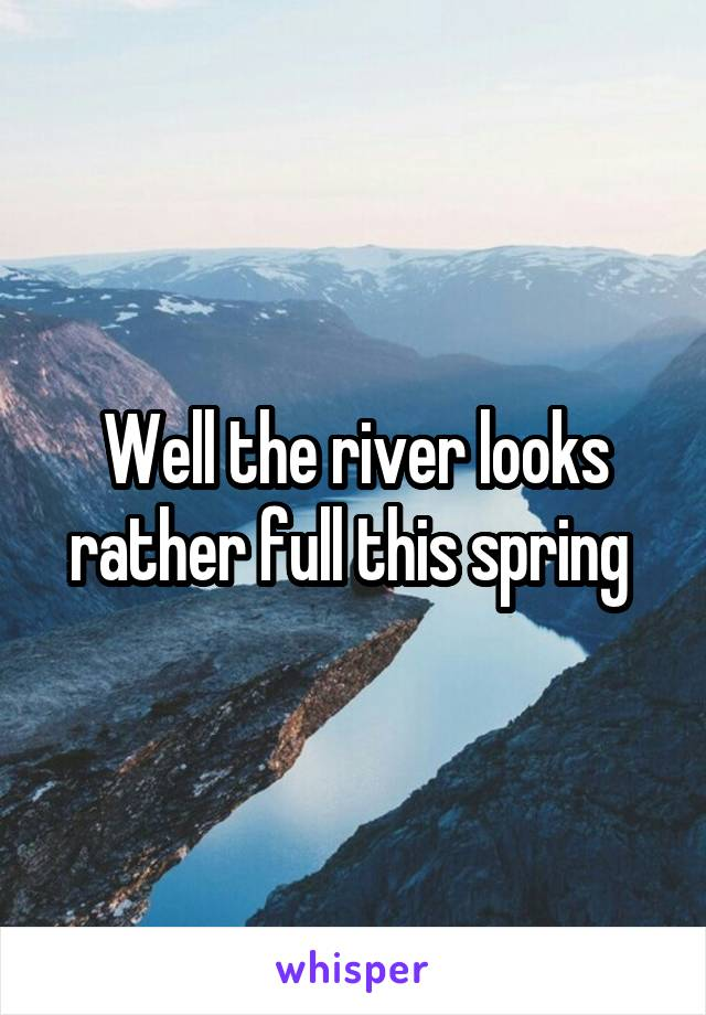 Well the river looks rather full this spring