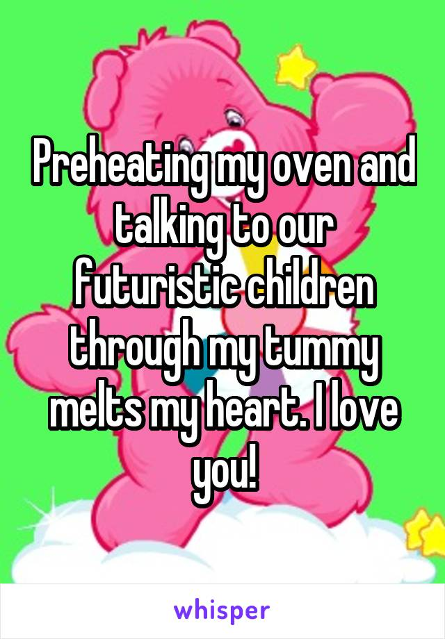 Preheating my oven and talking to our futuristic children through my tummy melts my heart. I love you!