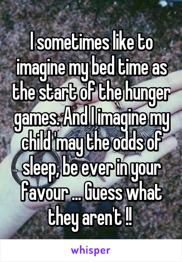 I sometimes like to imagine my bed time as the start of the hunger games. And I imagine my child 'may the odds of sleep, be ever in your favour ... Guess what they aren't !!